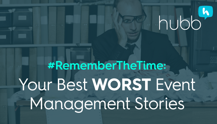 Your Best Worst/Event Management Stories. Hubb wants to know.